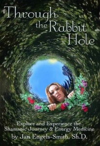 Through the Rabbit Hole: Explore and Experience the Shamanic Journey and Energy Medicine